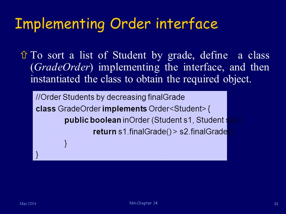 31 May 2004 NH-Chapter 14 Implementing Order interface ñTo sort a list of Student by grade, define a class (GradeOrder) implementing the interface, an