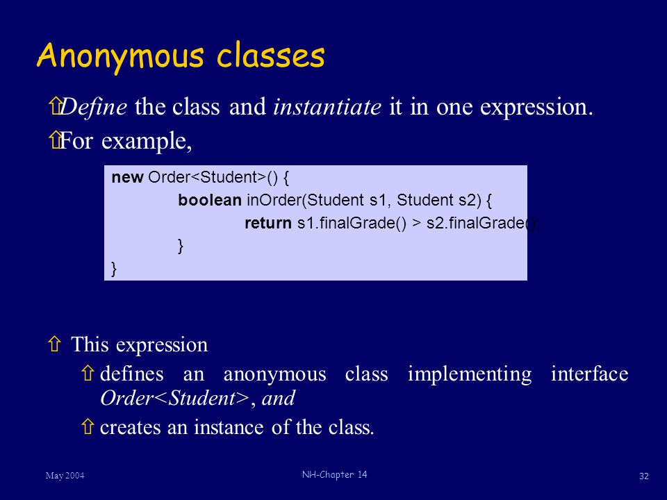 32 May 2004 NH-Chapter 14 Anonymous classes ñThis expression ñdefines an anonymous class implementing interface Order, and ñcreates an instance of the class.