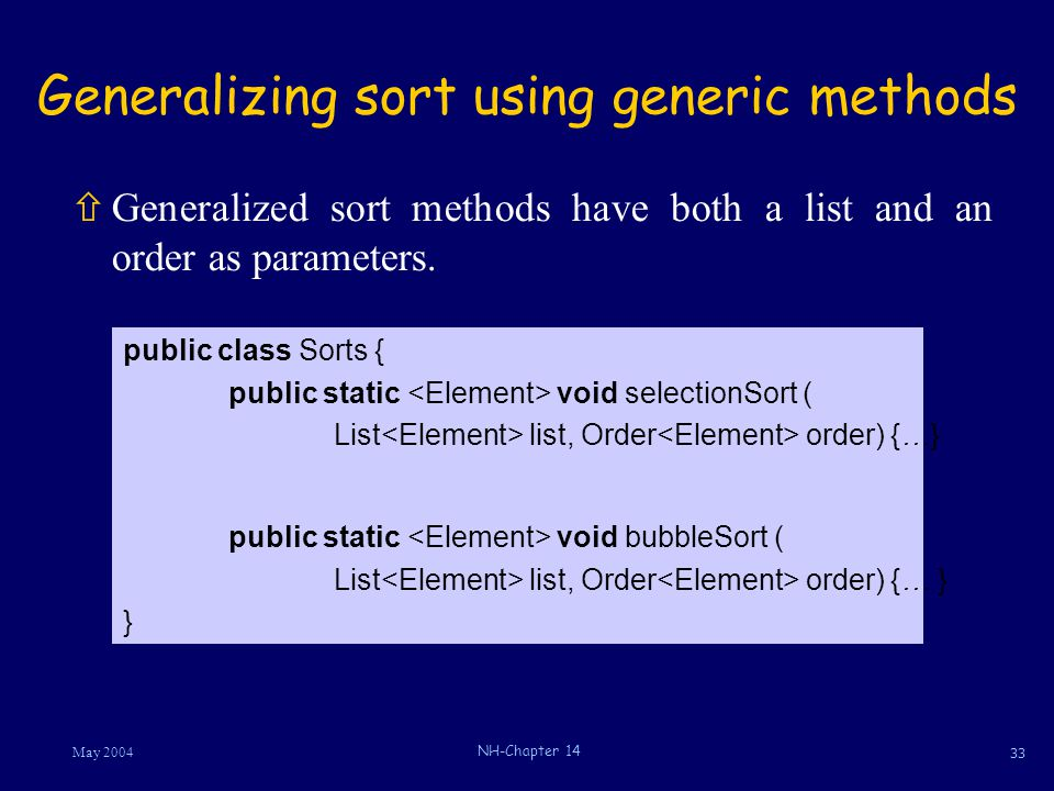 33 May 2004 NH-Chapter 14 Generalizing sort using generic methods ñGeneralized sort methods have both a list and an order as parameters. public class