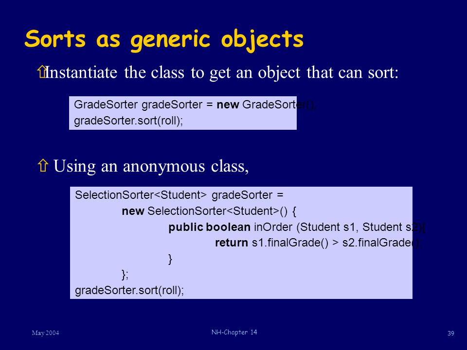 39 May 2004 NH-Chapter 14 Sorts as generic objects ñUsing an anonymous class, ñInstantiate the class to get an object that can sort: GradeSorter grade