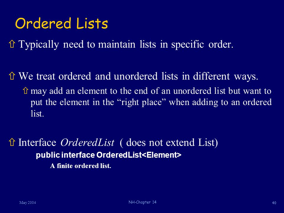 40 May 2004 NH-Chapter 14 Ordered Lists ñTypically need to maintain lists in specific order. ñWe treat ordered and unordered lists in different ways.
