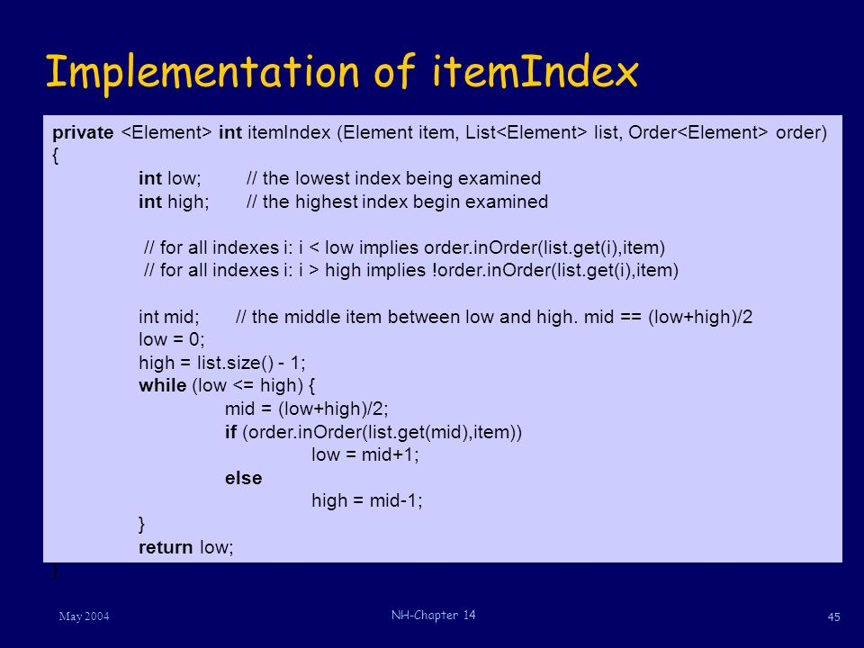 45 May 2004 NH-Chapter 14 Implementation of itemIndex private int itemIndex (Element item, List list, Order order) { int low; // the lowest index being examined int high; // the highest index begin examined // for all indexes i: i < low implies order.inOrder(list.get(i),item) // for all indexes i: i > high implies !order.inOrder(list.get(i),item) int mid; // the middle item between low and high.