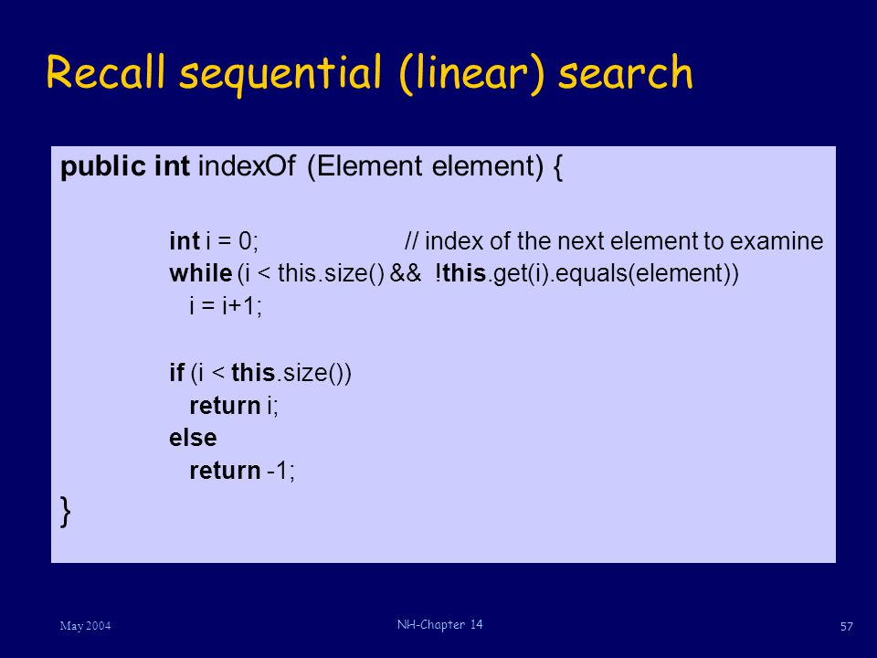 57 May 2004 NH-Chapter 14 Recall sequential (linear) search public int indexOf (Element element) { int i = 0;// index of the next element to examine w