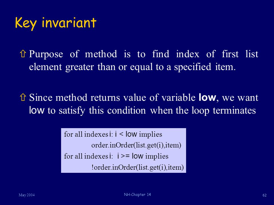 62 May 2004 NH-Chapter 14 Key invariant ñPurpose of method is to find index of first list element greater than or equal to a specified item.