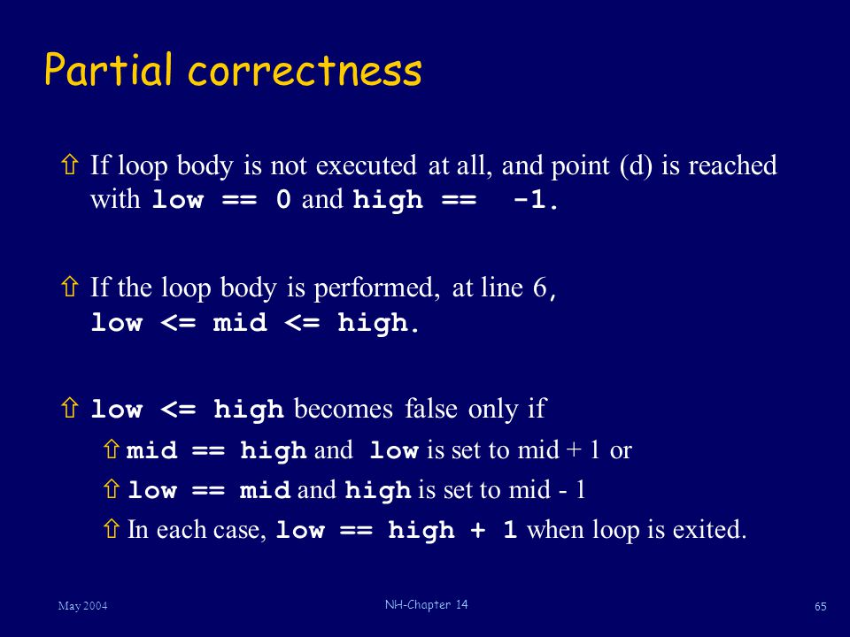 65 May 2004 NH-Chapter 14 Partial correctness  If loop body is not executed at all, and point (d) is reached with low == 0 and high == -1.