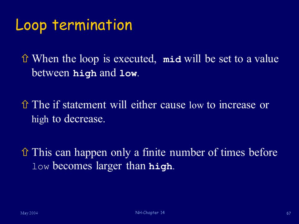 67 May 2004 NH-Chapter 14 Loop termination  When the loop is executed, mid will be set to a value between high and low. ñThe if statement will either