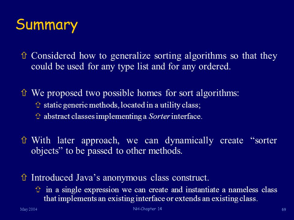 69 May 2004 NH-Chapter 14 Summary ñConsidered how to generalize sorting algorithms so that they could be used for any type list and for any ordered.