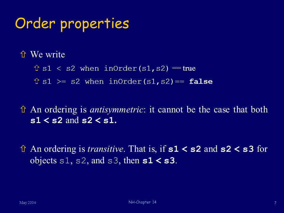 7 May 2004 NH-Chapter 14 Order properties ñWe write  s1 < s2 when inOrder(s1,s2) == true ñs1 >= s2 when inOrder(s1,s2)== false  An ordering is antisymmetric: it cannot be the case that both s1 < s2 and s2 < s1.