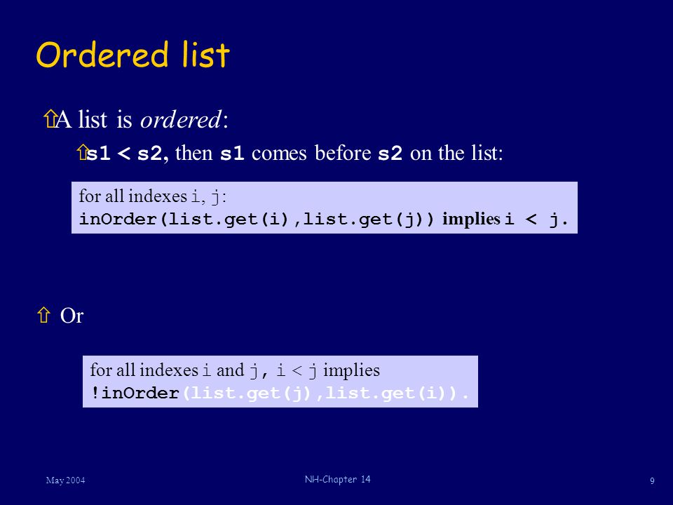 9 May 2004 NH-Chapter 14 Ordered list ñOr ñA list is ordered:  s1 < s2, then s1 comes before s2 on the list: for all indexes i, j : inOrder(list.get(