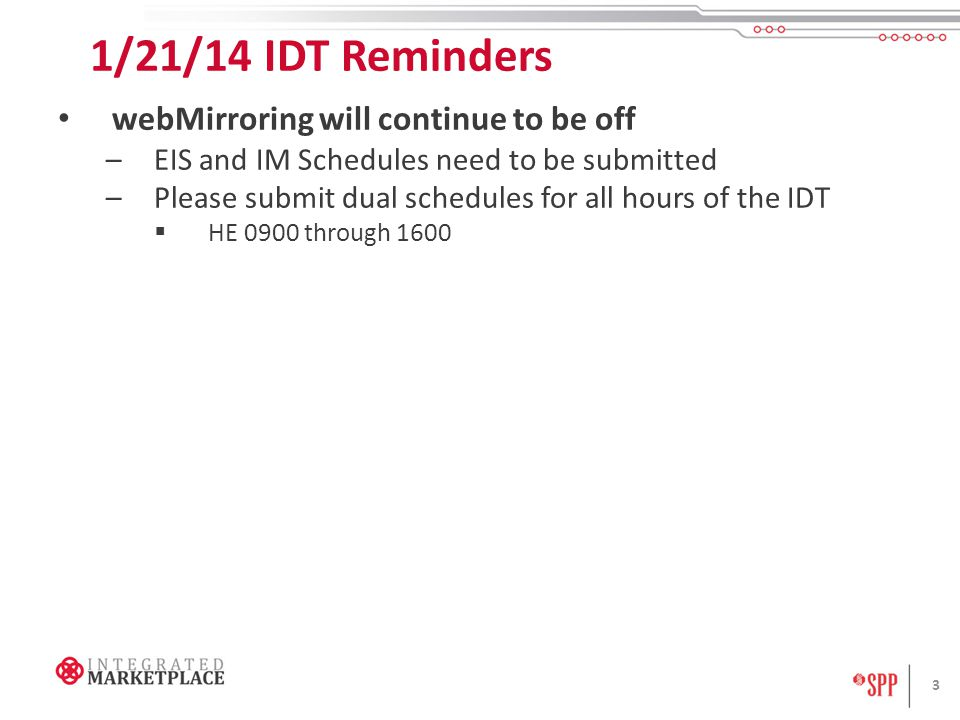 1/21/14 IDT Reminders webMirroring will continue to be off –EIS and IM Schedules need to be submitted –Please submit dual schedules for all hours of t