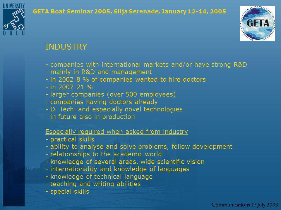 Communications 17 July 2003 GETA Boat Seminar 2005, Silja Serenade, January 12-14, 2005 INDUSTRY - companies with international markets and/or have strong R&D - mainly in R&D and management - in 2002 8 % of companies wanted to hire doctors - in 2007 21 % - larger companies (over 500 employees) - companies having doctors already - D.