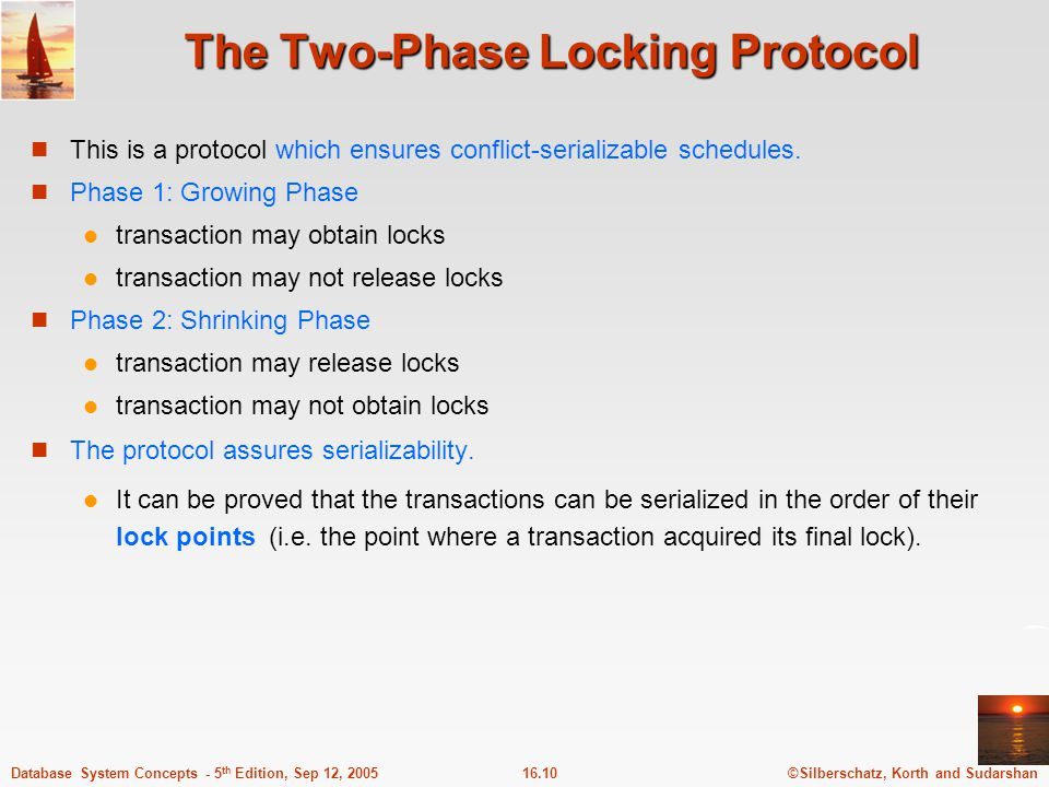 ©Silberschatz, Korth and Sudarshan16.11Database System Concepts - 5 th Edition, Sep 12, 2005 The Two-Phase Locking Protocol (Cont.) Two-phase locking does not ensure freedom from deadlocks Cascading roll-back is possible under two-phase locking.