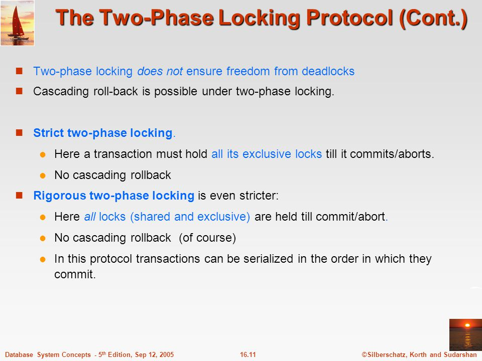 ©Silberschatz, Korth and Sudarshan16.11Database System Concepts - 5 th Edition, Sep 12, 2005 The Two-Phase Locking Protocol (Cont.) Two-phase locking