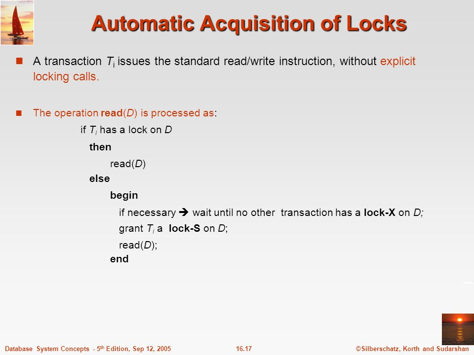 ©Silberschatz, Korth and Sudarshan16.18Database System Concepts - 5 th Edition, Sep 12, 2005 Automatic Acquisition of Locks (Cont.) write(D) is processed as: if T i has a lock-X on D then write(D) else begin if necessary  wait until no other trans.