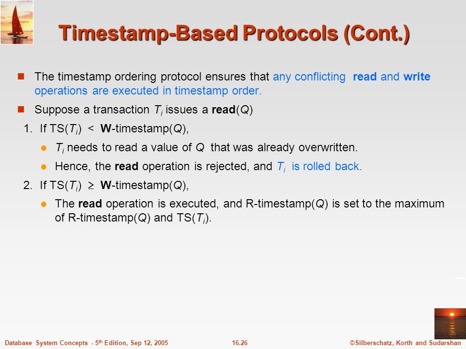 ©Silberschatz, Korth and Sudarshan16.26Database System Concepts - 5 th Edition, Sep 12, 2005 Timestamp-Based Protocols (Cont.) The timestamp ordering