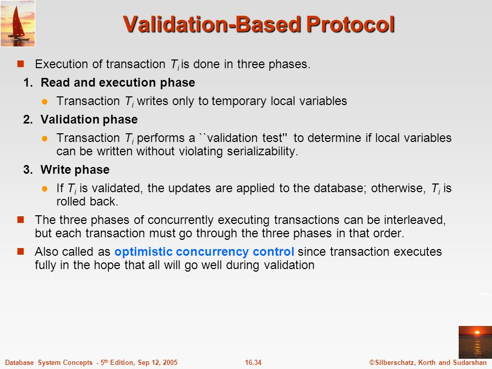 ©Silberschatz, Korth and Sudarshan16.35Database System Concepts - 5 th Edition, Sep 12, 2005 Validation-Based Protocol (Cont.) Each transaction T i has 3 timestamps  Start(T i ) : the time when T i started its execution  Validation(T i ): the time when T i entered its validation phase  Finish(T i ) : the time when T i finished its write phase Serializability order is determined by timestamp given at validation time, to increase concurrency.