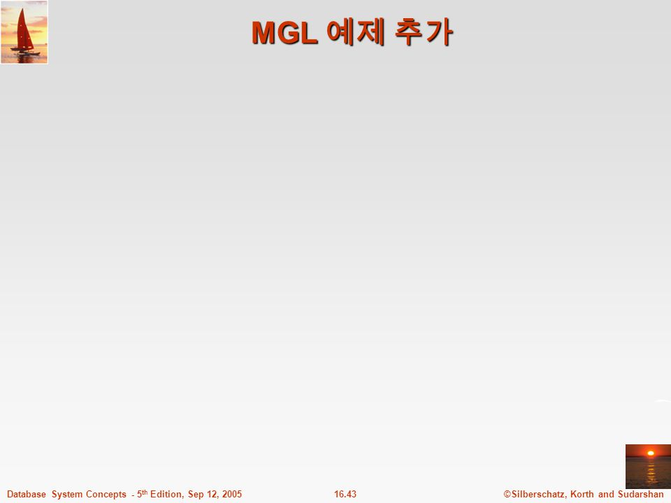 ©Silberschatz, Korth and Sudarshan16.43Database System Concepts - 5 th Edition, Sep 12, 2005 MGL 예제 추가