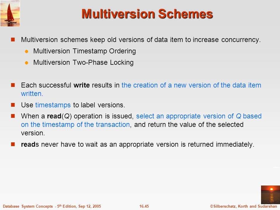 ©Silberschatz, Korth and Sudarshan16.46Database System Concepts - 5 th Edition, Sep 12, 2005 Multiversion Timestamp Ordering Each data item Q has a sequence of versions.