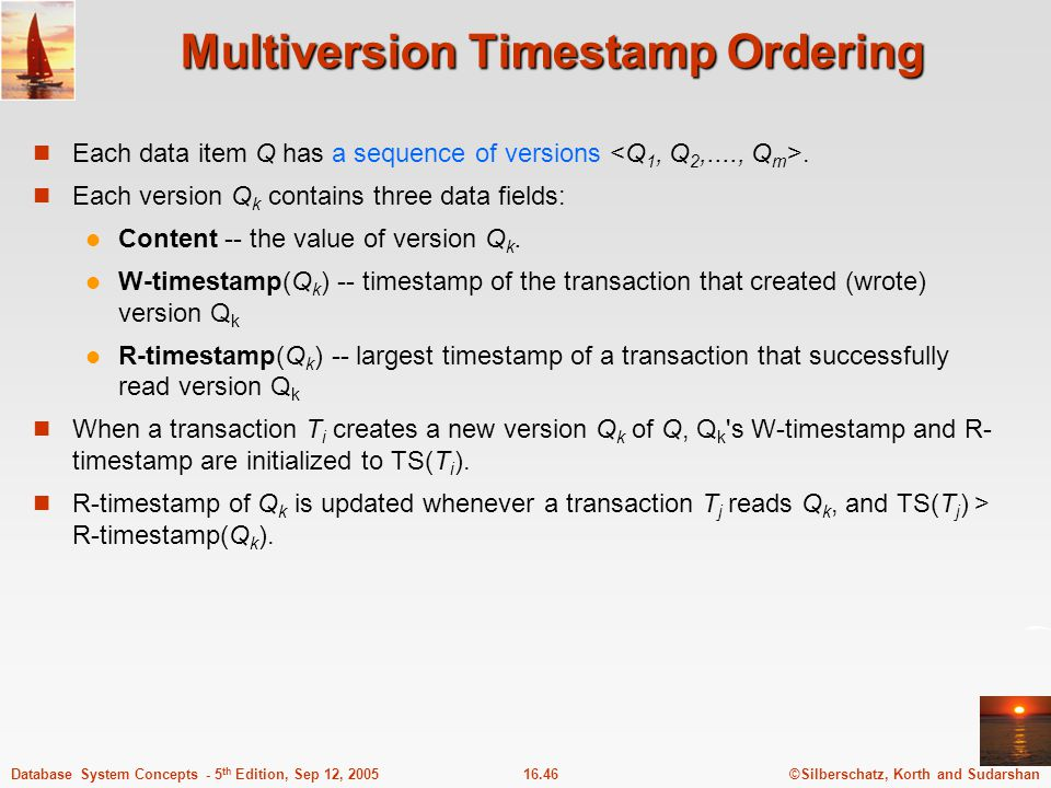 ©Silberschatz, Korth and Sudarshan16.47Database System Concepts - 5 th Edition, Sep 12, 2005 Multiversion Timestamp Ordering (Cont) The multiversion timestamp scheme presented next ensures serializability.