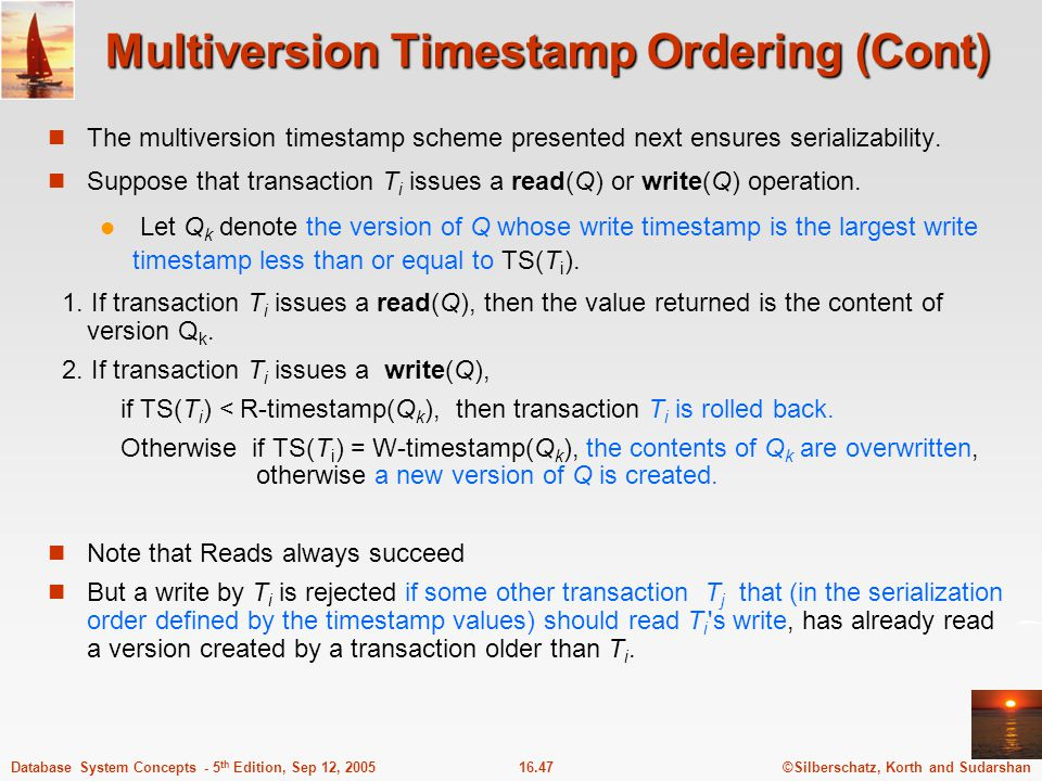©Silberschatz, Korth and Sudarshan16.47Database System Concepts - 5 th Edition, Sep 12, 2005 Multiversion Timestamp Ordering (Cont) The multiversion t
