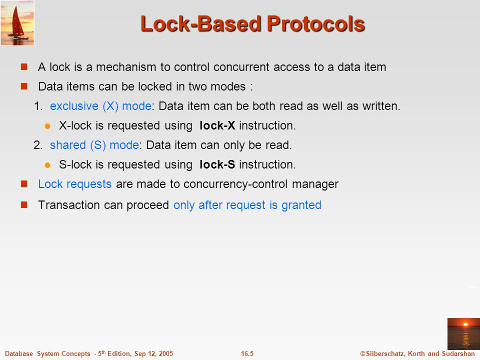 ©Silberschatz, Korth and Sudarshan16.5Database System Concepts - 5 th Edition, Sep 12, 2005 Lock-Based Protocols A lock is a mechanism to control conc