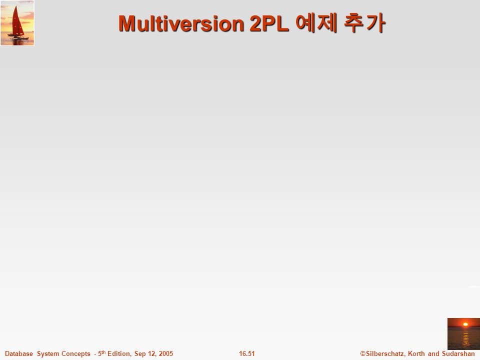 ©Silberschatz, Korth and Sudarshan16.51Database System Concepts - 5 th Edition, Sep 12, 2005 Multiversion 2PL 예제 추가