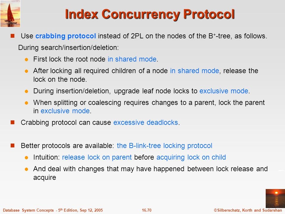 ©Silberschatz, Korth and Sudarshan16.70Database System Concepts - 5 th Edition, Sep 12, 2005 Index Concurrency Protocol Use crabbing protocol instead