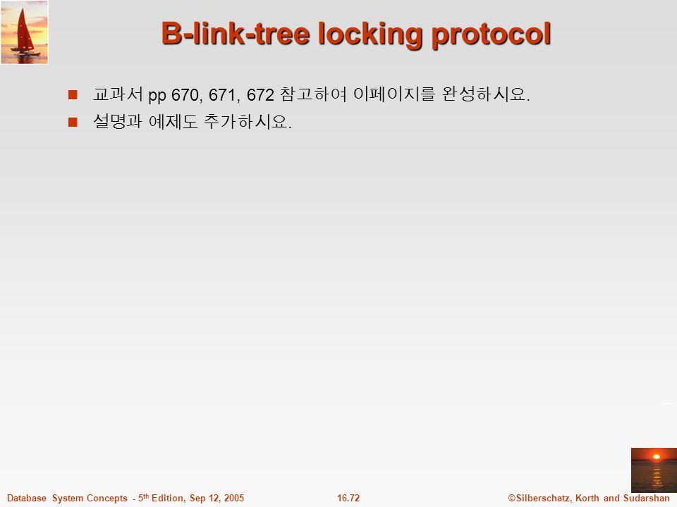 ©Silberschatz, Korth and Sudarshan16.72Database System Concepts - 5 th Edition, Sep 12, 2005 B-link-tree locking protocol 교과서 pp 670, 671, 672 참고하여 이페