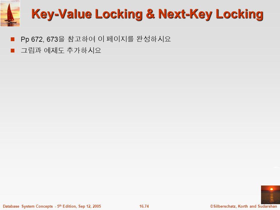 ©Silberschatz, Korth and Sudarshan16.74Database System Concepts - 5 th Edition, Sep 12, 2005 Key-Value Locking & Next-Key Locking Pp 672, 673 을 참고하여 이