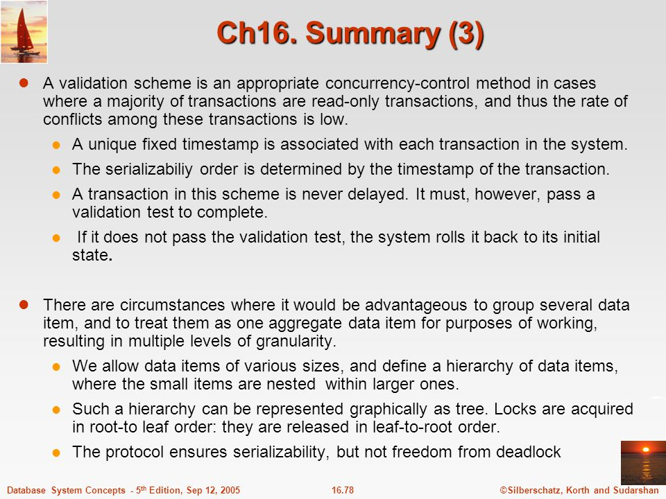 ©Silberschatz, Korth and Sudarshan16.78Database System Concepts - 5 th Edition, Sep 12, 2005 Ch16. Summary (3) A validation scheme is an appropriate c