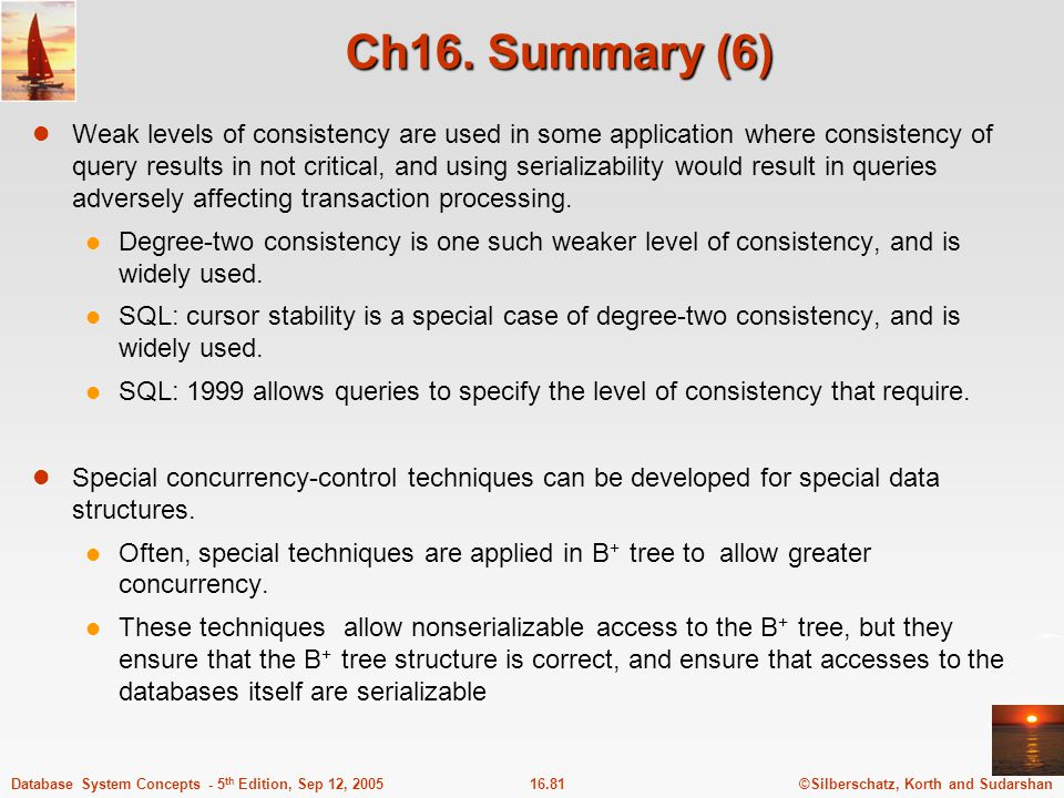 ©Silberschatz, Korth and Sudarshan16.82Database System Concepts - 5 th Edition, Sep 12, 2005 Ch.16 Bibliographical Notes (1) Gray and Reuter[1993] provides detailed textbook coverage of transaction- processing concepts, including concurrency control concepts and implementation details.