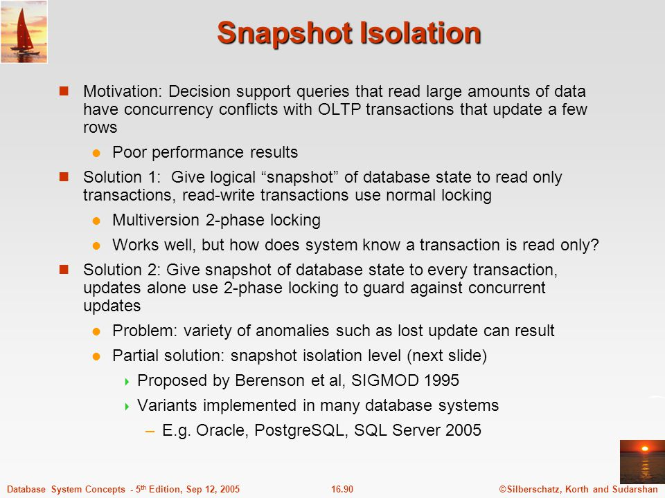 ©Silberschatz, Korth and Sudarshan16.91Database System Concepts - 5 th Edition, Sep 12, 2005 Snapshot Isolation A transaction T1 executing with Snapshot Isolation takes snapshot of committed data at start always reads/modifies data in its own snapshot updates of concurrent transactions are not visible to T1 writes of T1 complete when it commits First-committer-wins rule:  Commits only if no other concurrent transaction has already written data that T1 intends to write.