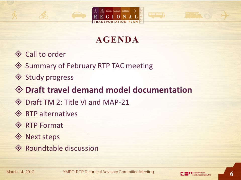 6 AGENDA  Call to order  Summary of February RTP TAC meeting  Study progress  Draft travel demand model documentation  Draft TM 2: Title VI and M