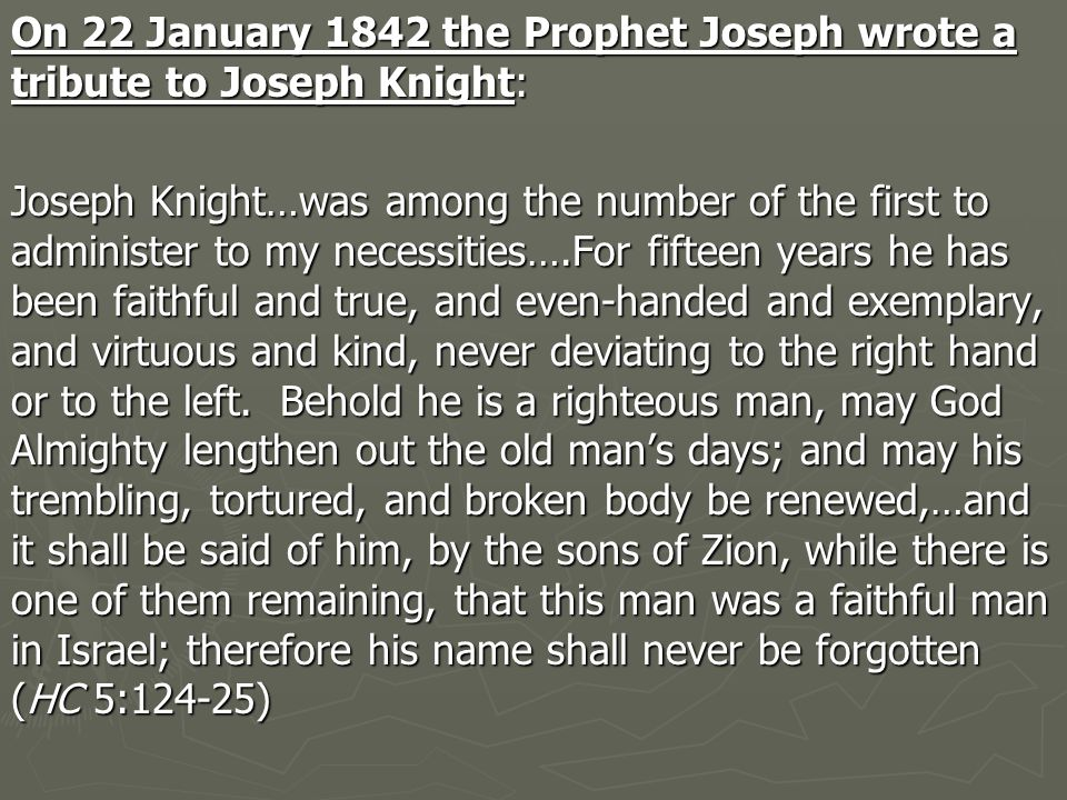 On 22 January 1842 the Prophet Joseph wrote a tribute to Joseph Knight: Joseph Knight…was among the number of the first to administer to my necessities….For fifteen years he has been faithful and true, and even-handed and exemplary, and virtuous and kind, never deviating to the right hand or to the left.