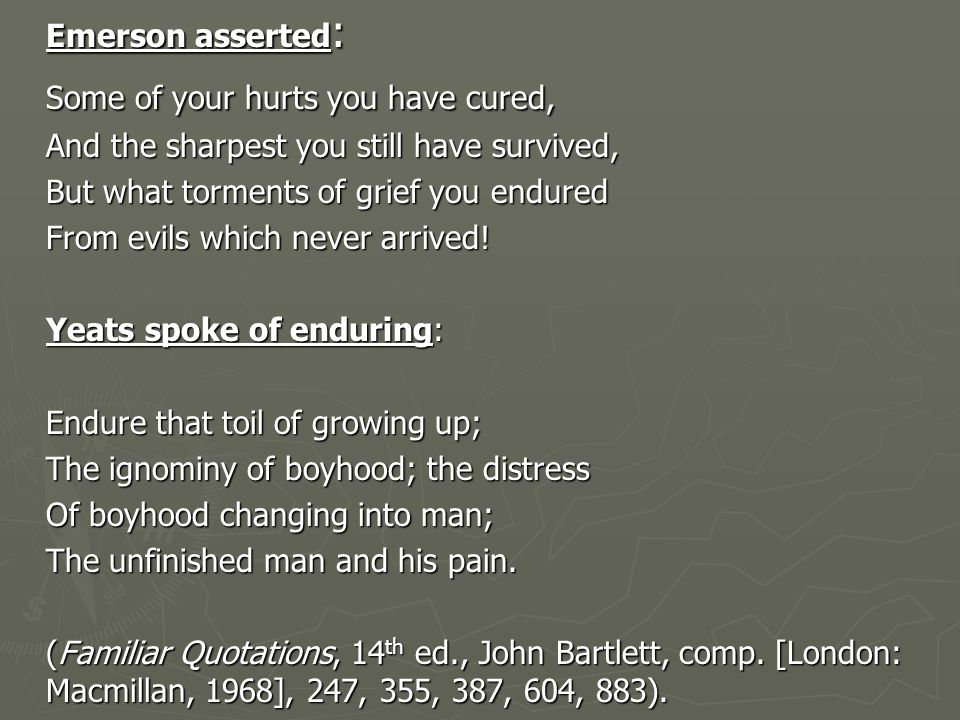 Emerson asserted : Some of your hurts you have cured, And the sharpest you still have survived, But what torments of grief you endured From evils which never arrived.