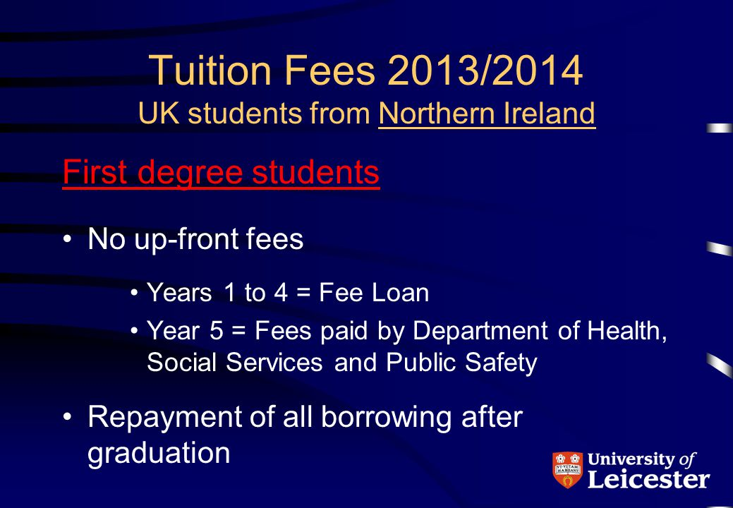 Tuition Fees 2013/2014 UK students from Northern Ireland First degree students No up-front fees Years 1 to 4 = Fee Loan Year 5 = Fees paid by Department of Health, Social Services and Public Safety Repayment of all borrowing after graduation