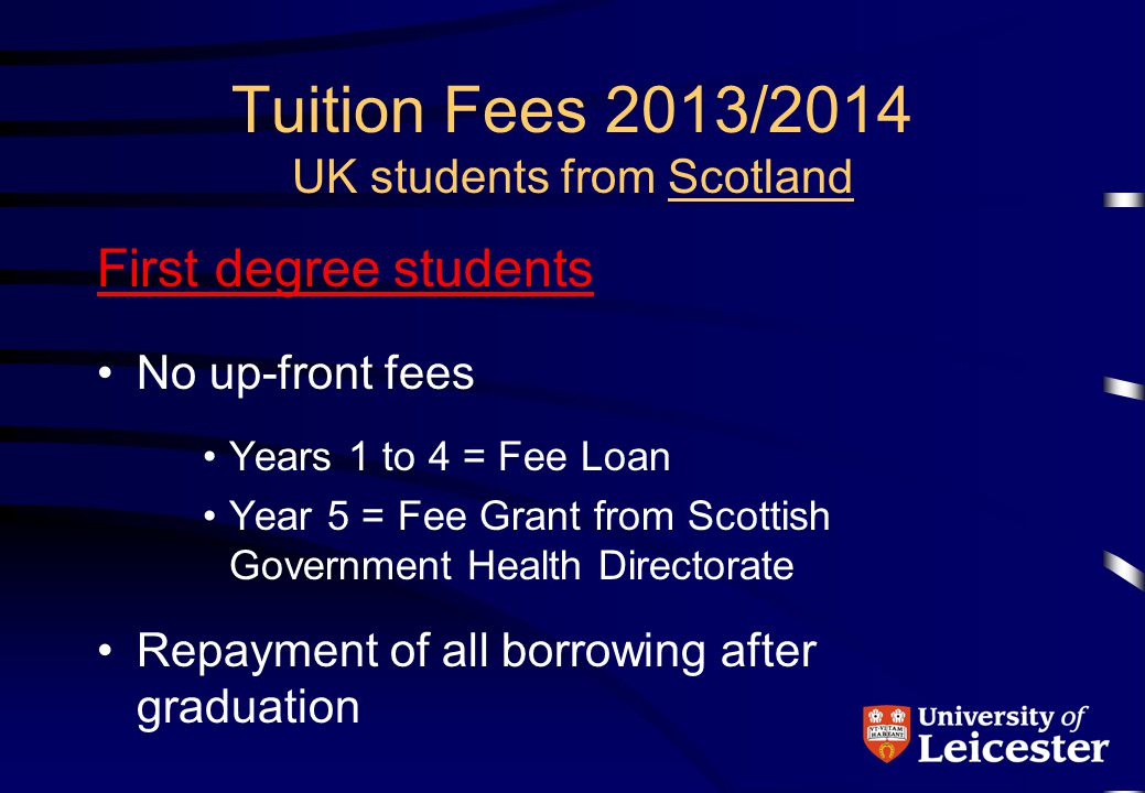Tuition Fees 2013/2014 UK students from Scotland First degree students No up-front fees Years 1 to 4 = Fee Loan Year 5 = Fee Grant from Scottish Government Health Directorate Repayment of all borrowing after graduation