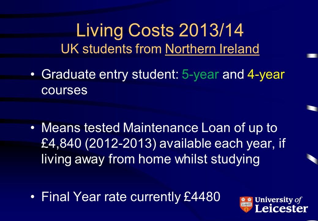 Living Costs 2013/14 UK students from Northern Ireland Graduate entry student: 5-year and 4-year courses Means tested Maintenance Loan of up to £4,840 (2012-2013) available each year, if living away from home whilst studying Final Year rate currently £4480
