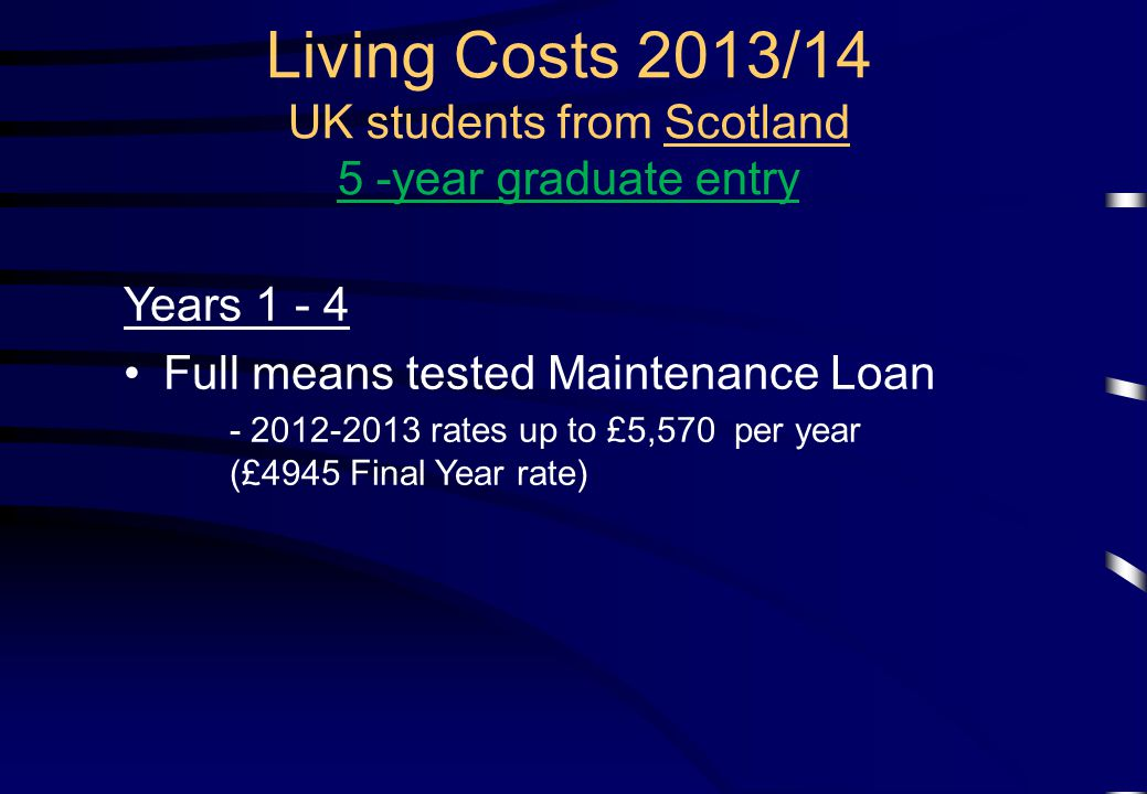 Years 1 - 4 Full means tested Maintenance Loan - 2012-2013 rates up to £5,570 per year (£4945 Final Year rate) Living Costs 2013/14 UK students from Scotland 5 -year graduate entry