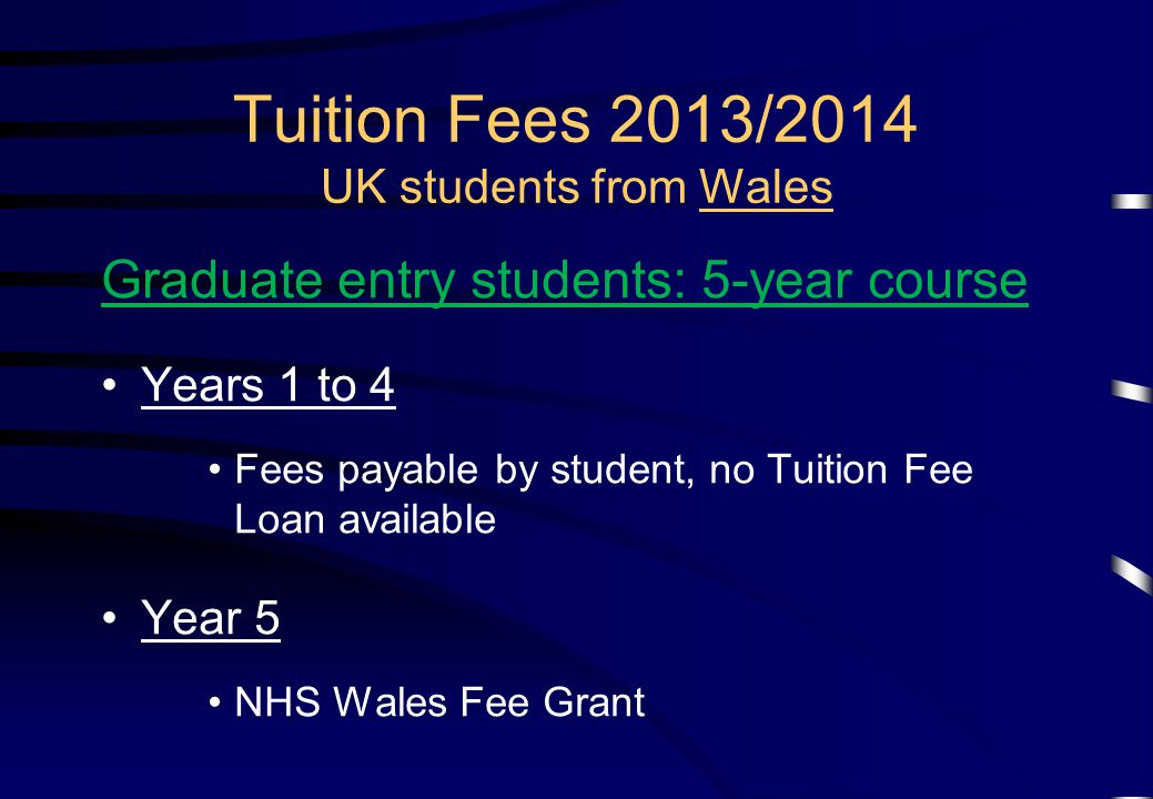 Tuition Fees 2013/2014 UK students from Wales Graduate entry students: 5-year course Years 1 to 4 Fees payable by student, no Tuition Fee Loan available Year 5 NHS Wales Fee Grant