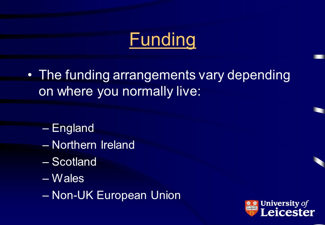 Funding The funding arrangements vary depending on where you normally live: –England –Northern Ireland –Scotland –Wales –Non-UK European Union