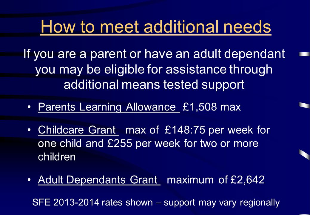 Parents Learning Allowance £1,508 max Childcare Grant max of £148:75 per week for one child and £255 per week for two or more children Adult Dependants Grant maximum of £2,642 SFE 2013-2014 rates shown – support may vary regionally How to meet additional needs If you are a parent or have an adult dependant you may be eligible for assistance through additional means tested support