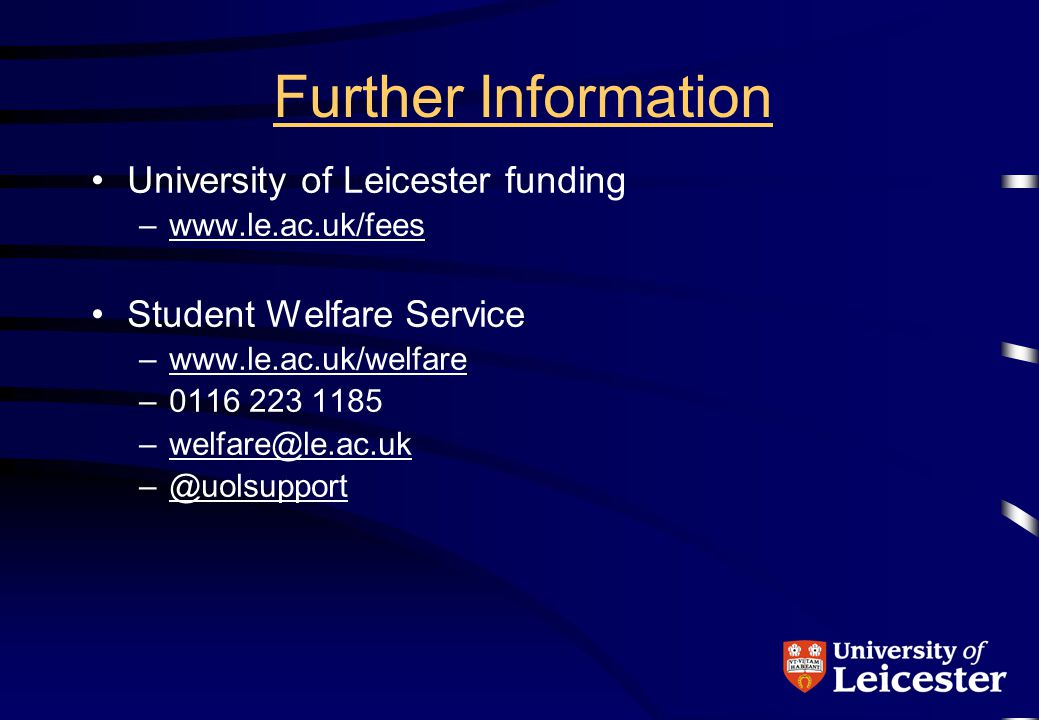 Further Information University of Leicester funding –www.le.ac.uk/feeswww.le.ac.uk/fees Student Welfare Service –www.le.ac.uk/welfarewww.le.ac.uk/welfare –0116 223 1185 –welfare@le.ac.ukwelfare@le.ac.uk –@uolsupport