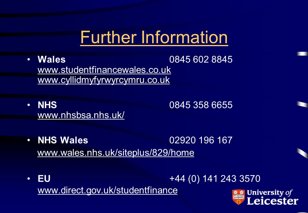Further Information Wales0845 602 8845 www.studentfinancewales.co.uk www.cyllidmyfyrwyrcymru.co.uk www.studentfinancewales.co.uk www.cyllidmyfyrwyrcymru.co.uk NHS0845 358 6655 www.nhsbsa.nhs.uk/ www.nhsbsa.nhs.uk/ NHS Wales02920 196 167 www.wales.nhs.uk/siteplus/829/home EU+44 (0) 141 243 3570 www.direct.gov.uk/studentfinance www.direct.gov.uk/studentfinance
