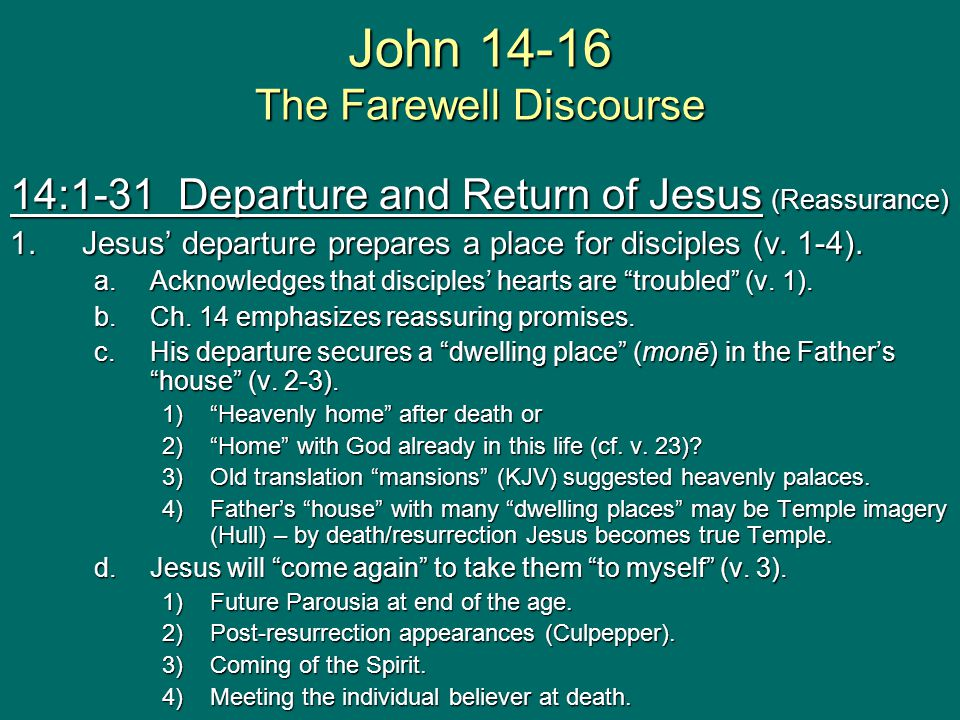 John 14-16 The Farewell Discourse 14:1-31 Departure and Return of Jesus (Reassurance) 1.Jesus' departure prepares a place for disciples (v.