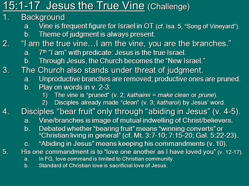 15:1-17 Jesus the True Vine (Challenge) 1.Background a.Vine is frequent figure for Israel in OT (cf.