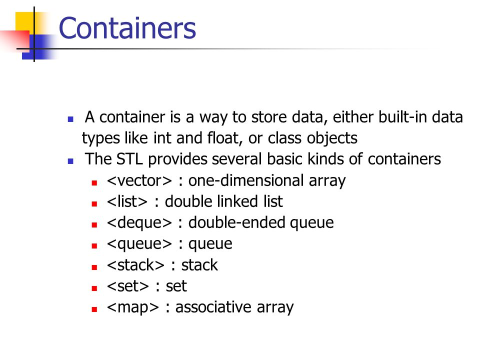 Containers A container is a way to store data, either built-in data types like int and float, or class objects The STL provides several basic kinds of containers : one-dimensional array : double linked list : double-ended queue : queue : stack : set : associative array