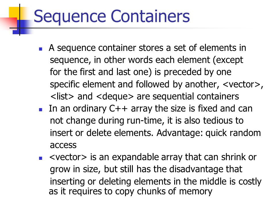 Sequence Containers A sequence container stores a set of elements in sequence, in other words each element (except for the first and last one) is preceded by one specific element and followed by another,, and are sequential containers In an ordinary C++ array the size is fixed and can not change during run-time, it is also tedious to insert or delete elements.