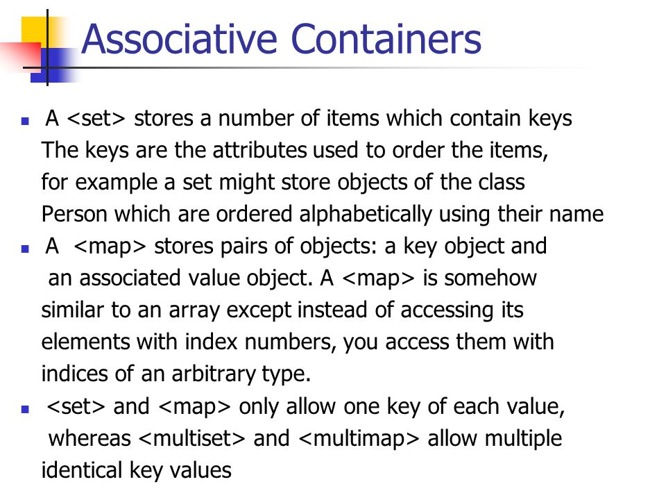 Associative Containers A stores a number of items which contain keys The keys are the attributes used to order the items, for example a set might store objects of the class Person which are ordered alphabetically using their name A stores pairs of objects: a key object and an associated value object.