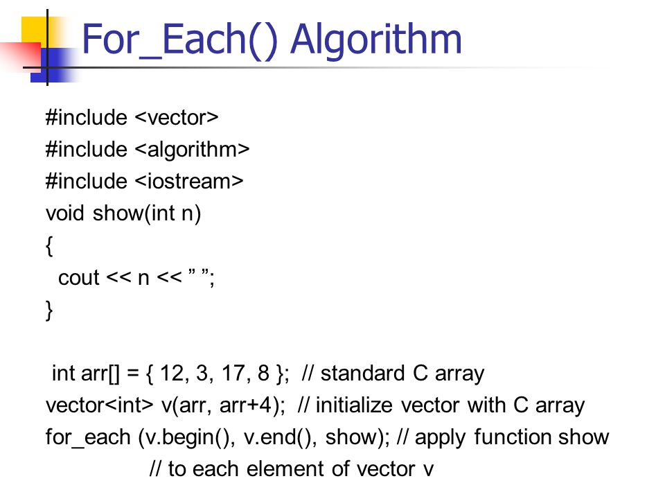 For_Each() Algorithm #include void show(int n) { cout << n << ; } int arr[] = { 12, 3, 17, 8 }; // standard C array vector v(arr, arr+4); // initialize vector with C array for_each (v.begin(), v.end(), show); // apply function show // to each element of vector v